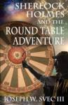 Sherlock Holmes and the Round Table Adventure. Svec III, Joseph W; Svec, Lidia B